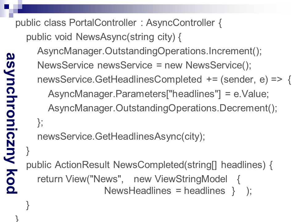 public class PortalController : AsyncController { public void NewsAsync(string city) { AsyncManager.OutstandingOperations.Increment(); NewsService newsService = new NewsService(); newsService.GetHeadlinesCompleted += (sender, e) => { AsyncManager.Parameters[ headlines ] = e.Value; AsyncManager.OutstandingOperations.Decrement(); }; newsService.GetHeadlinesAsync(city); } public ActionResult NewsCompleted(string[] headlines) { return View( News , new ViewStringModel { NewsHeadlines = headlines } );